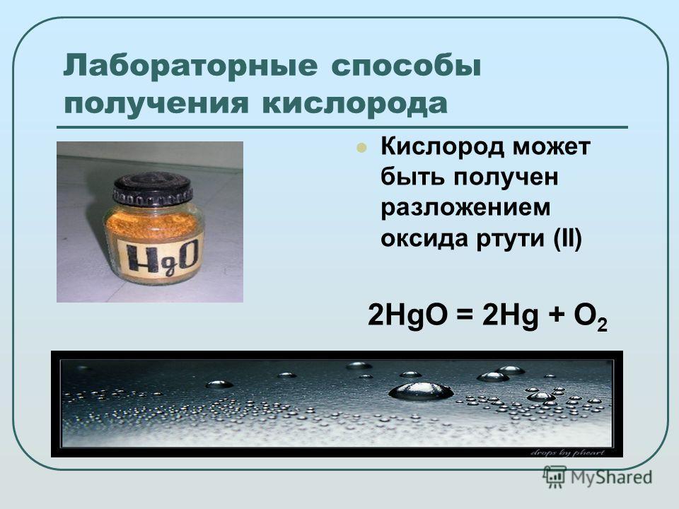Лабораторные способы получения кислорода Кислород может быть получен разложением оксида ртути (II) 2HgO = 2Hg + O 2