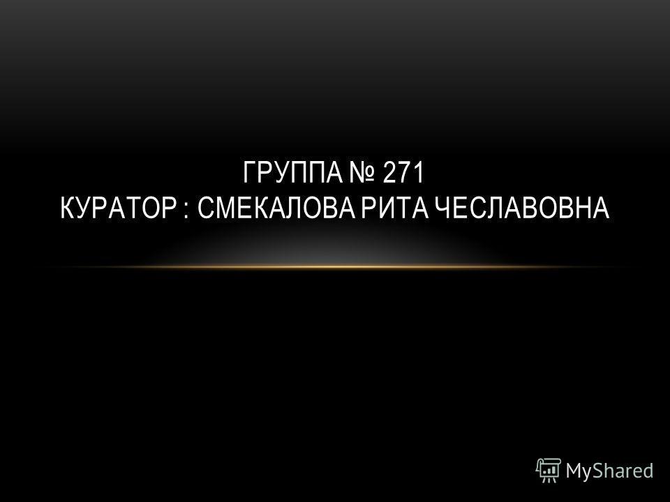 ГРУППА 271 КУРАТОР : СМЕКАЛОВА РИТА ЧЕСЛАВОВНА