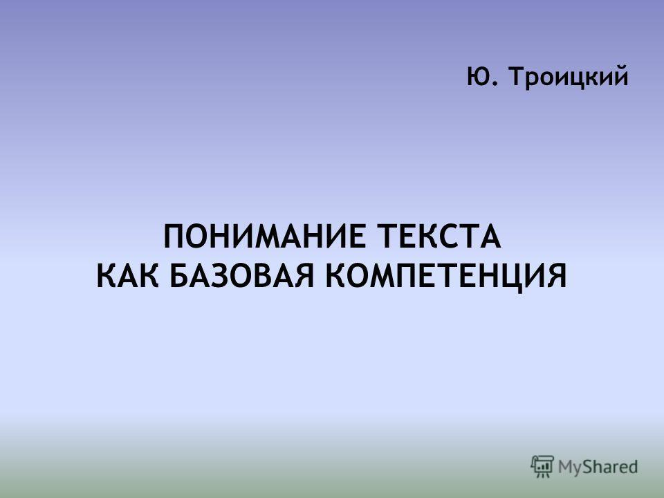 Ю. Троицкий ПОНИМАНИЕ ТЕКСТА КАК БАЗОВАЯ КОМПЕТЕНЦИЯ