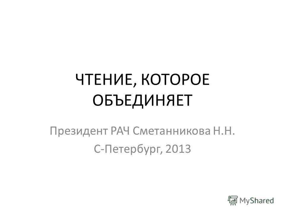 ЧТЕНИЕ, КОТОРОЕ ОБЪЕДИНЯЕТ Президент РАЧ Сметанникова Н.Н. С-Петербург, 2013