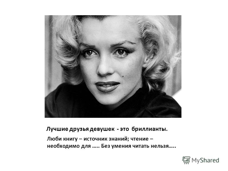 Лучшие друзья девушек - это бриллианты. Люби книгу – источник знаний; чтение – необходимо для ….. Без умения читать нельзя…..