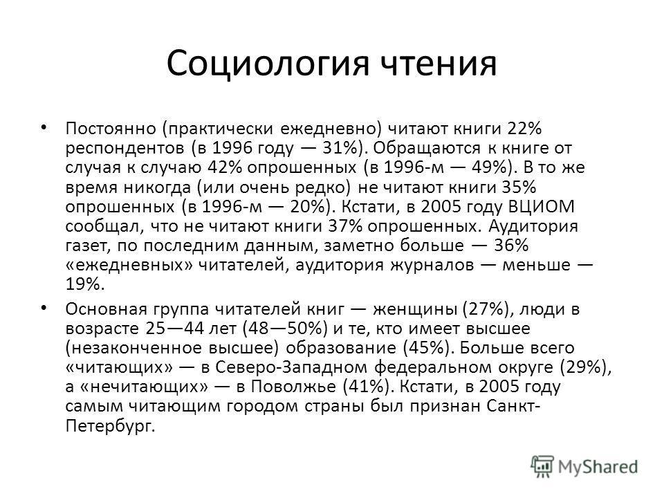 Социология чтения Постоянно (практически ежедневно) читают книги 22% респондентов (в 1996 году 31%). Обращаются к книге от случая к случаю 42% опрошенных (в 1996-м 49%). В то же время никогда (или очень редко) не читают книги 35% опрошенных (в 1996-м