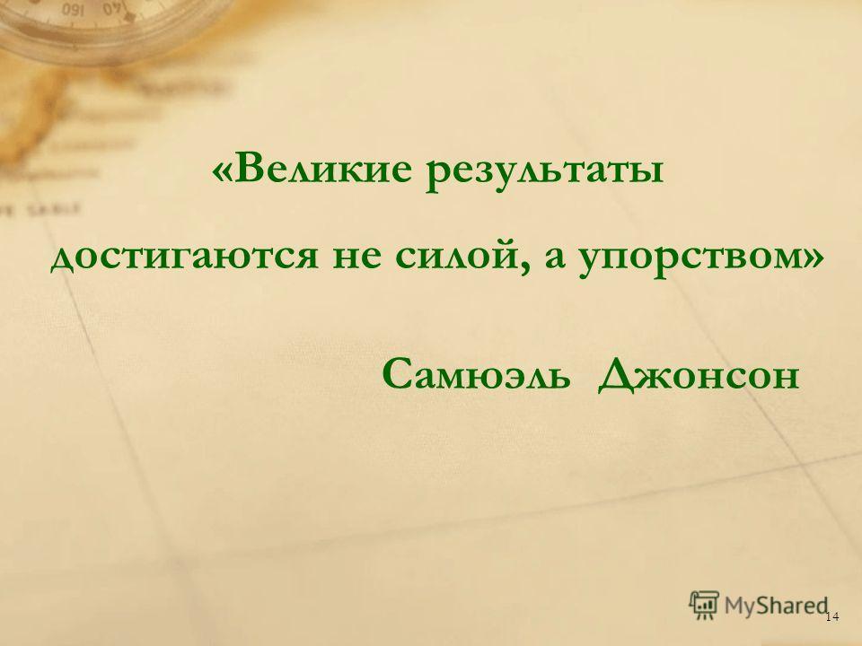 «Великие результаты достигаются не силой, а упорством» Самюэль Джонсон 14