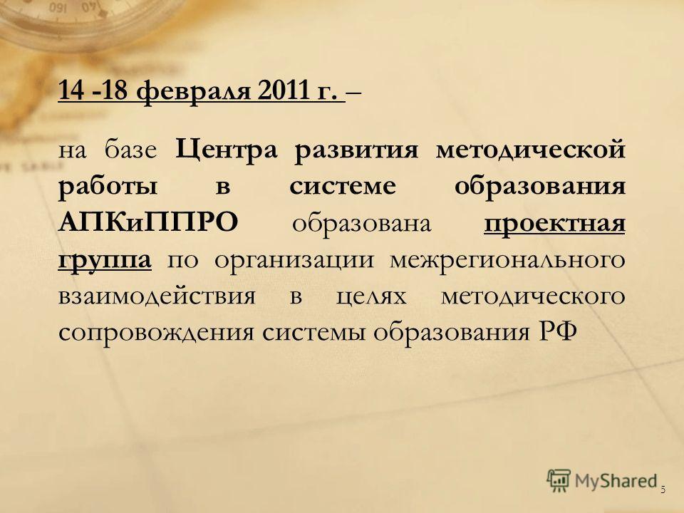 14 -18 февраля 2011 г. – на базе Центра развития методической работы в системе образования АПКиППРО образована проектная группа по организации межрегионального взаимодействия в целях методического сопровождения системы образования РФ 5