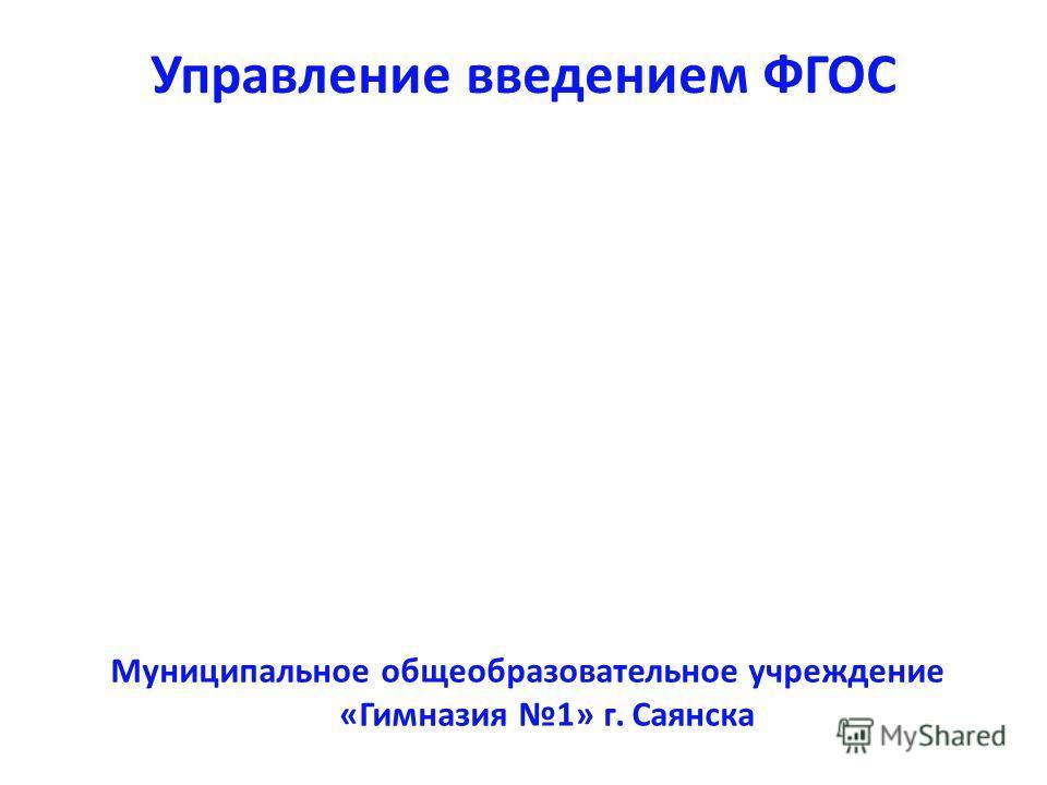 Муниципальное общеобразовательное учреждение «Гимназия 1» г. Саянска Управление введением ФГОС