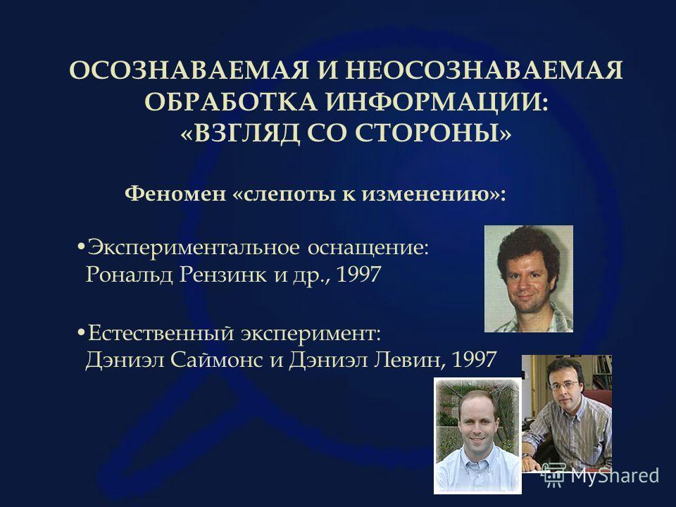 ОСОЗНАВАЕМАЯ И НЕОСОЗНАВАЕМАЯ ОБРАБОТКА ИНФОРМАЦИИ: «ВЗГЛЯД СО СТОРОНЫ» Феномен «слепоты к изменению»: Экспериментальное оснащение: Рональд Рензинк и др., 1997 Естественный эксперимент: Дэниэл Саймонс и Дэниэл Левин, 1997