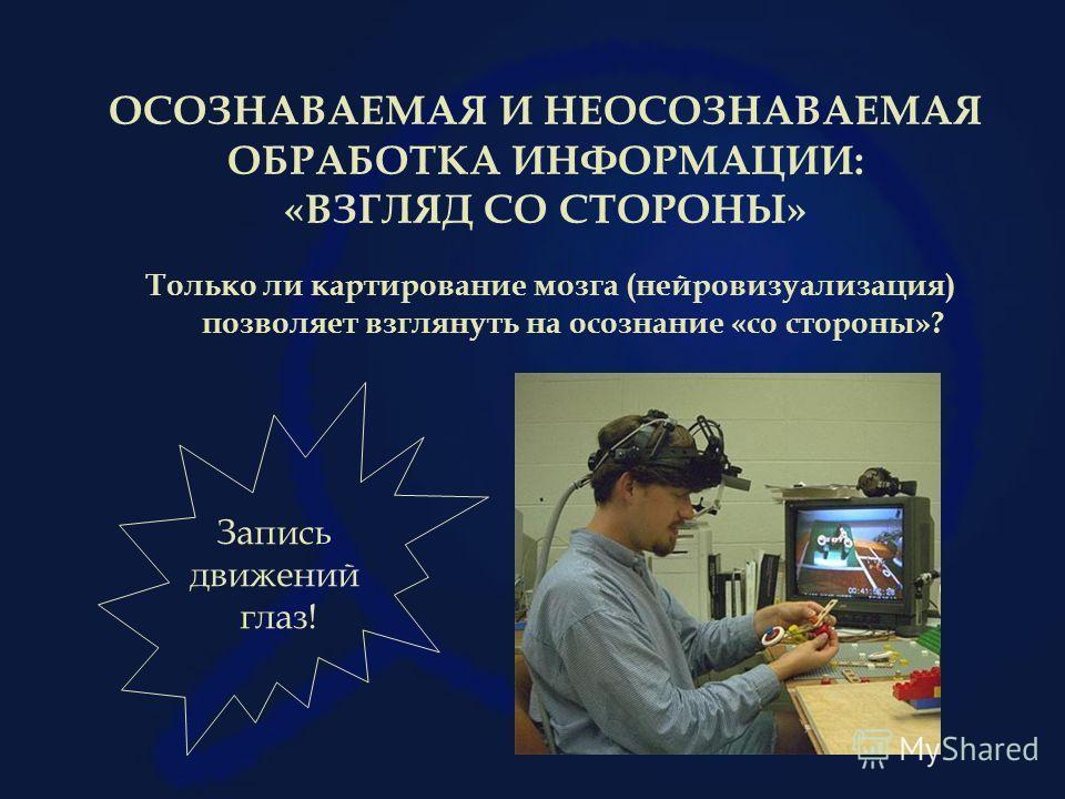 ОСОЗНАВАЕМАЯ И НЕОСОЗНАВАЕМАЯ ОБРАБОТКА ИНФОРМАЦИИ: «ВЗГЛЯД СО СТОРОНЫ» Только ли картирование мозга (нейровизуализация) позволяет взглянуть на осознание «со стороны»? Запись движений глаз!