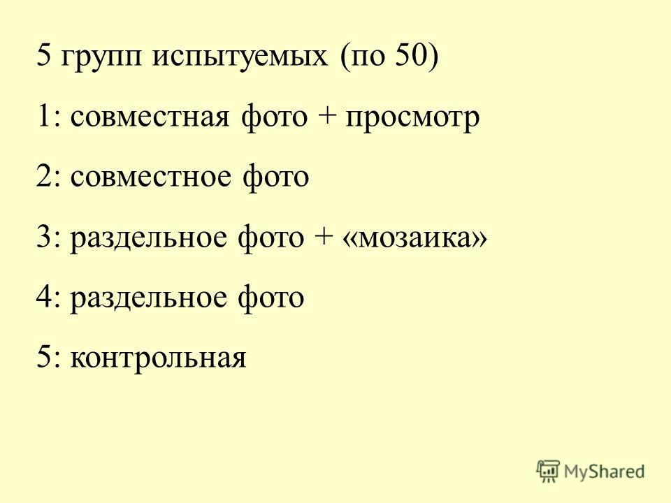 5 групп испытуемых (по 50) 1: совместная фото + просмотр 2: совместное фото 3: раздельное фото + «мозаика» 4: раздельное фото 5: контрольная