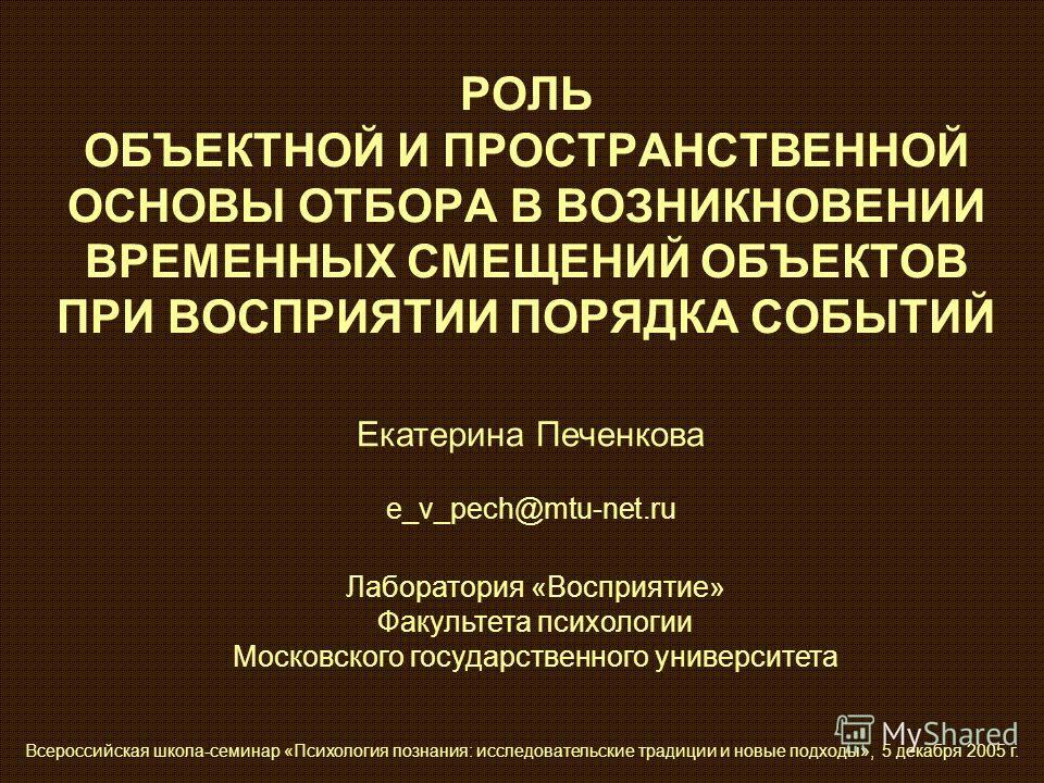 РОЛЬ ОБЪЕКТНОЙ И ПРОСТРАНСТВЕННОЙ ОСНОВЫ ОТБОРА В ВОЗНИКНОВЕНИИ ВРЕМЕННЫХ СМЕЩЕНИЙ ОБЪЕКТОВ ПРИ ВОСПРИЯТИИ ПОРЯДКА СОБЫТИЙ Екатерина Печенкова Лаборатория «Восприятие» Факультета психологии Московского государственного университета e_v_pech@mtu-net.r