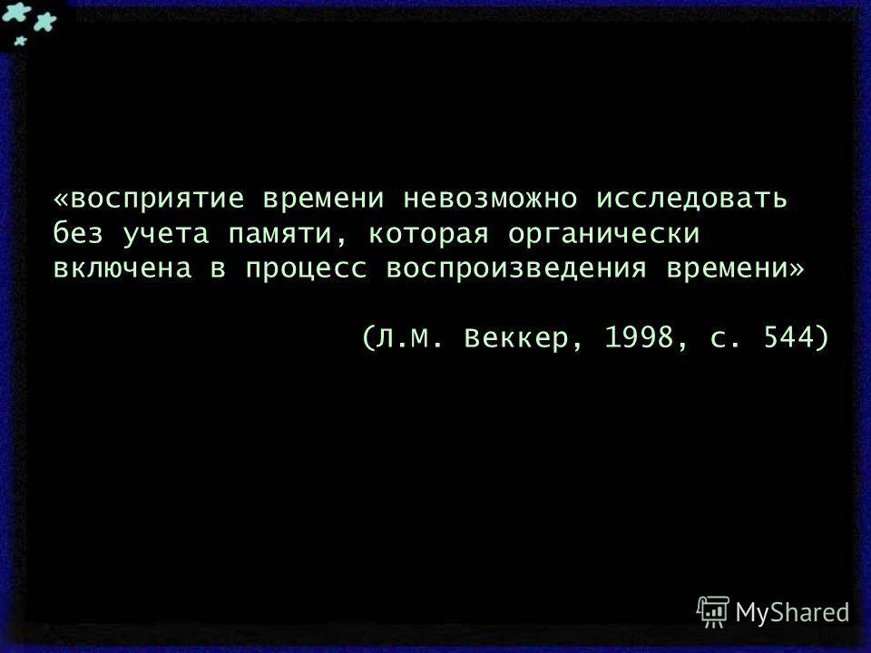 «восприятие времени невозможно исследовать без учета памяти, которая органически включена в процесс воспроизведения времени» (Л.М. Веккер, 1998, с. 544)