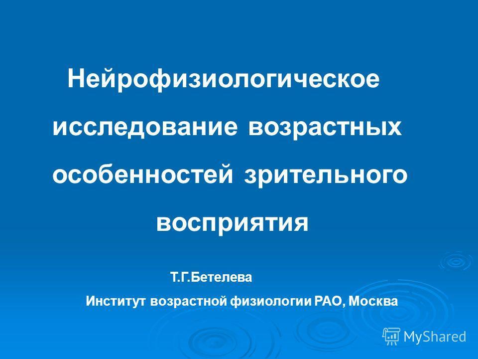 Нейрофизиологическое исследование возрастных особенностей зрительного восприятия Т.Г.Бетелева Институт возрастной физиологии РАО, Москва