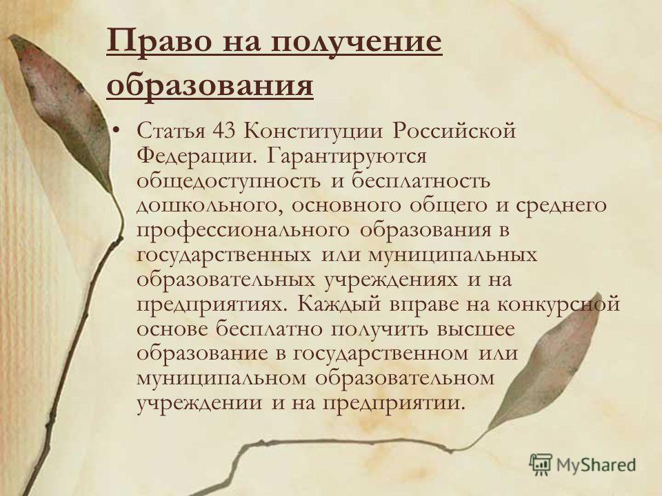 Право на получение образования Статья 43 Конституции Российской Федерации. Гарантируются общедоступность и бесплатность дошкольного, основного общего и среднего профессионального образования в государственных или муниципальных образовательных учрежде