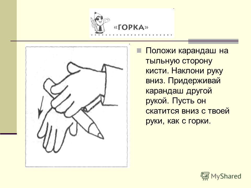 Положи карандаш на тыльную сторону кисти. Наклони руку вниз. Придерживай карандаш другой рукой. Пусть он скатится вниз с твоей руки, как с горки.