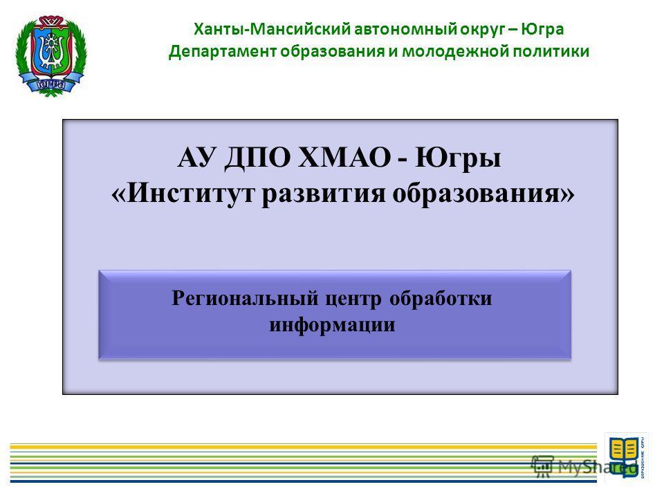 5 Ханты-Мансийский автономный округ – Югра Департамент образования и молодежной политики АУ ДПО ХМАО - Югры «Институт развития образования» Региональный центр обработки информации