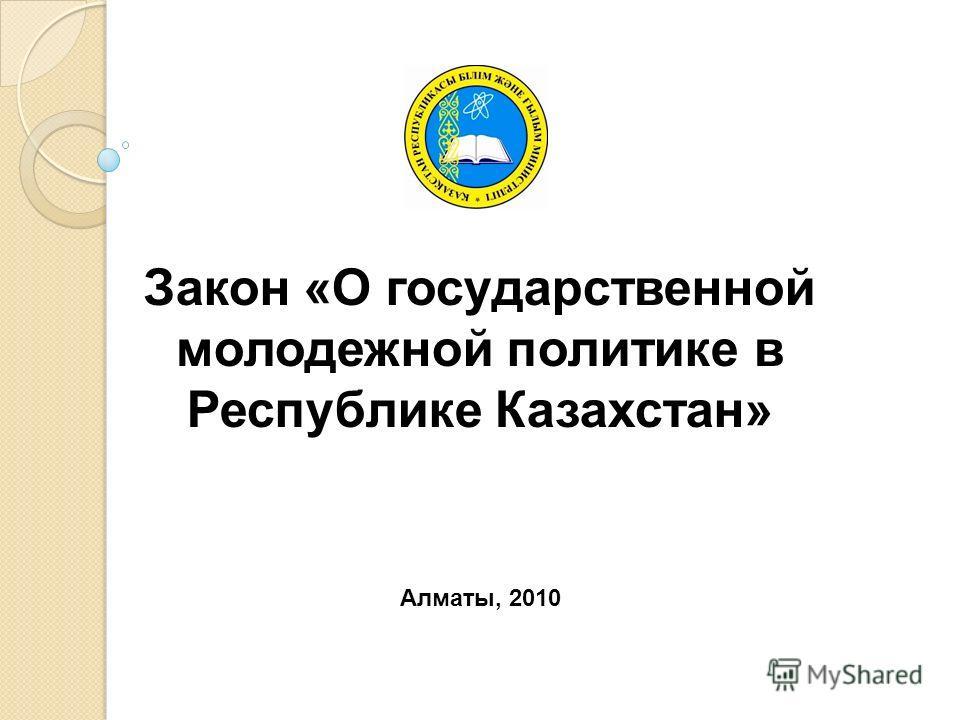 Закон «О государственной молодежной политике в Республике Казахстан» Алматы, 2010