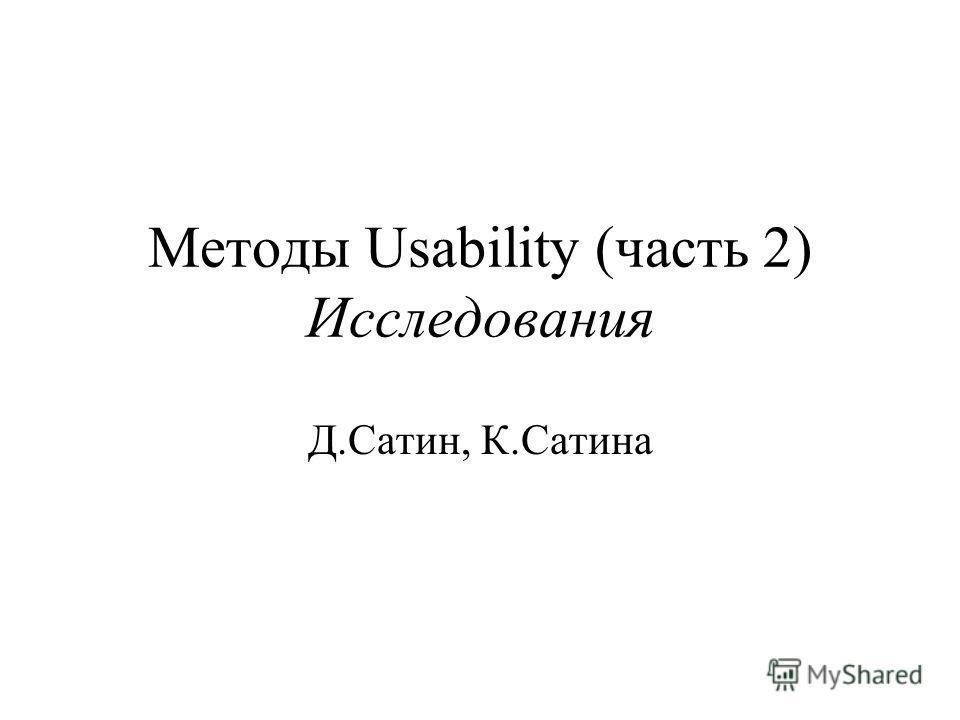 Методы Usability (часть 2) Исследования Д.Сатин, К.Сатина