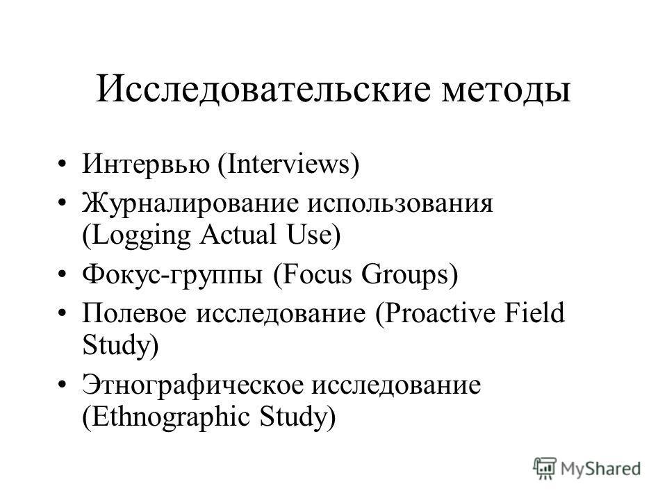 Исследовательские методы Интервью (Interviews) Журналирование использования (Logging Actual Use) Фокус-группы (Focus Groups) Полевое исследование (Proactive Field Study) Этнографическое исследование (Ethnographic Study)