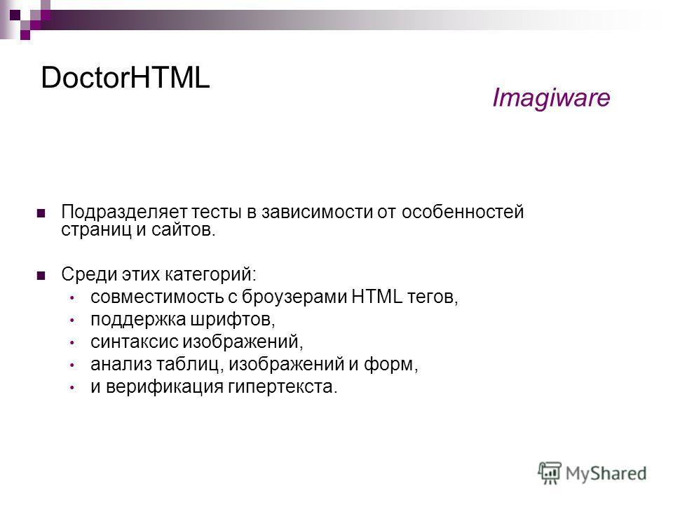 DoctorHTML Подразделяет тесты в зависимости от особенностей страниц и сайтов. Среди этих категорий: совместимость с броузерами HTML тегов, поддержка шрифтов, синтаксис изображений, анализ таблиц, изображений и форм, и верификация гипертекста. Imagiwa