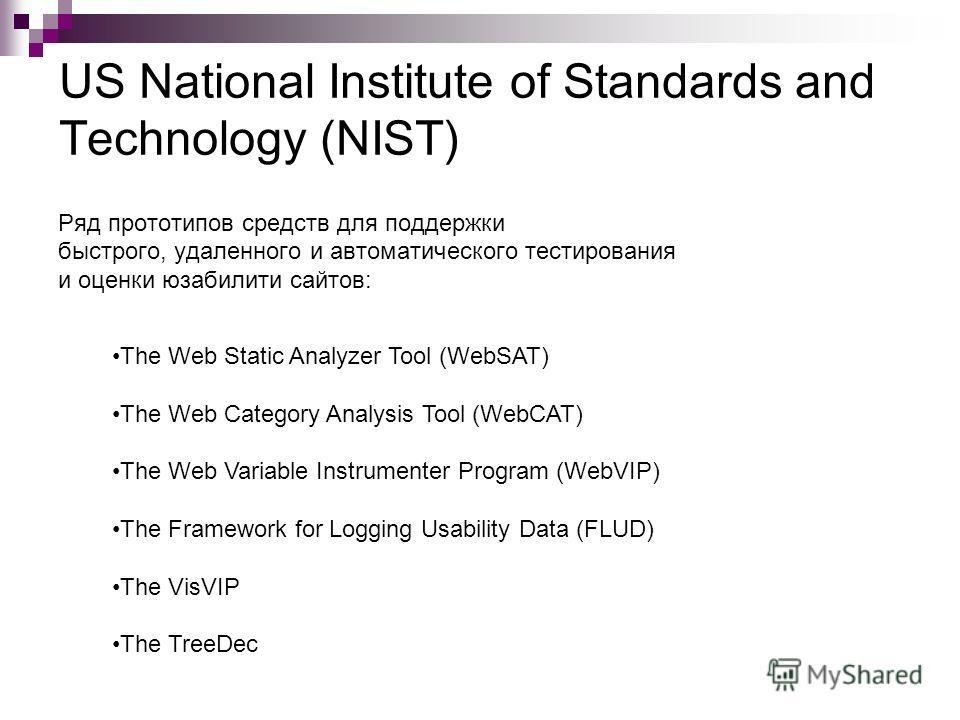 US National Institute of Standards and Technology (NIST) Ряд прототипов средств для поддержки быстрого, удаленного и автоматического тестирования и оценки юзабилити сайтов: The Web Static Analyzer Tool (WebSAT) The Web Category Analysis Tool (WebCAT)