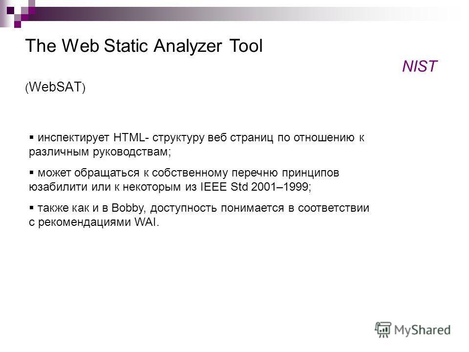 ( WebSAT ) The Web Static Analyzer Tool NIST инспектирует HTML- структуру веб страниц по отношению к различным руководствам; может обращаться к собственному перечню принципов юзабилити или к некоторым из IEEE Std 2001–1999; также как и в Bobby, досту