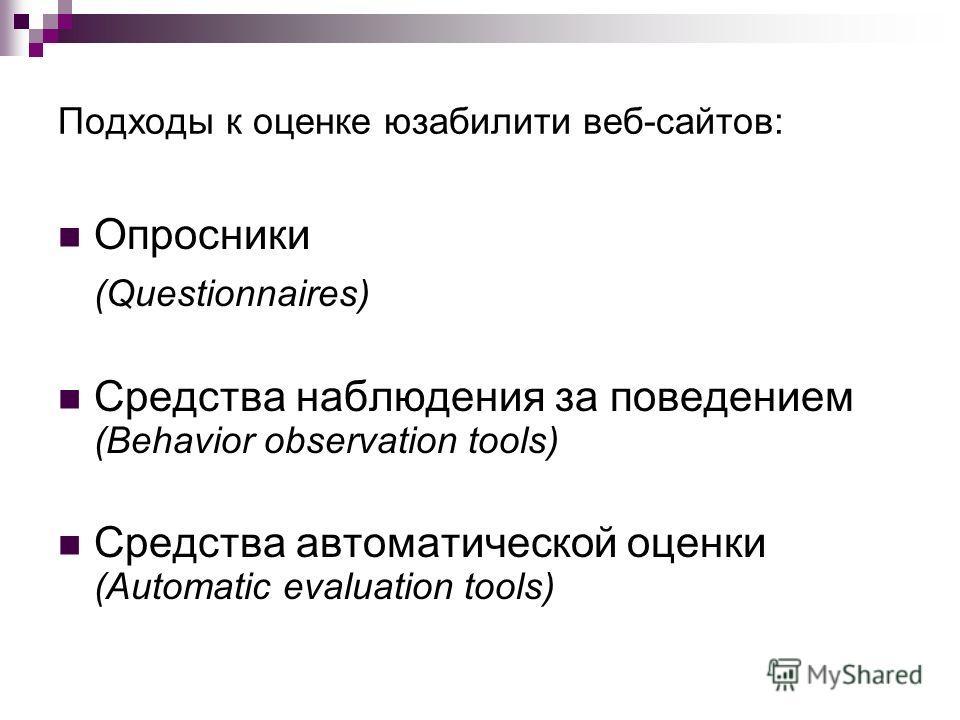 Подходы к оценке юзабилити веб-сайтов: Опросники (Questionnaires) Средства наблюдения за поведением (Behavior observation tools) Средства автоматической оценки (Automatic evaluation tools)