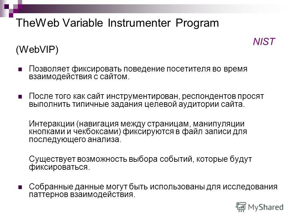 TheWeb Variable Instrumenter Program (WebVIP) Позволяет фиксировать поведение посетителя во время взаимодействия с сайтом. После того как сайт инструментирован, респондентов просят выполнить типичные задания целевой аудитории сайта. Интеракции (навиг