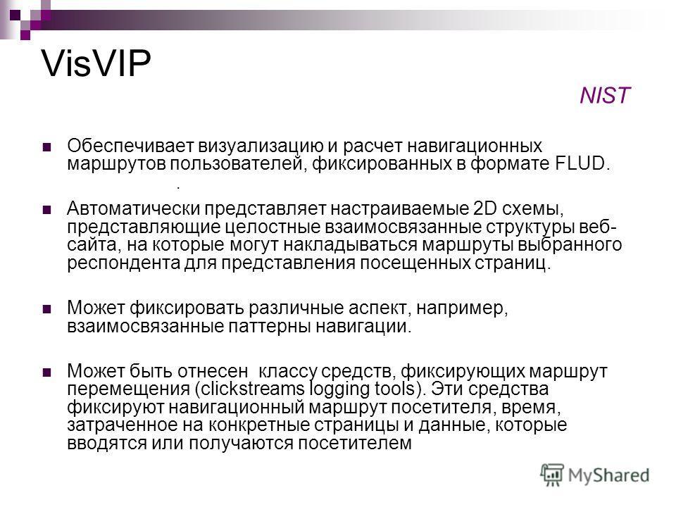 VisVIP Обеспечивает визуализацию и расчет навигационных маршрутов пользователей, фиксированных в формате FLUD. Автоматически представляет настраиваемые 2D схемы, представляющие целостные взаимосвязанные структуры веб- сайта, на которые могут накладыв