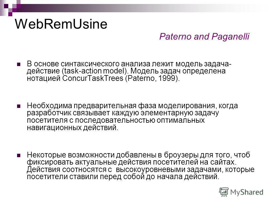 WebRemUsine В основе синтаксического анализа лежит модель задача- действие (task-action model). Модель задач определена нотацией ConcurTaskTrees (Paterno, 1999). Необходима предварительная фаза моделирования, когда разработчик связывает каждую элемен