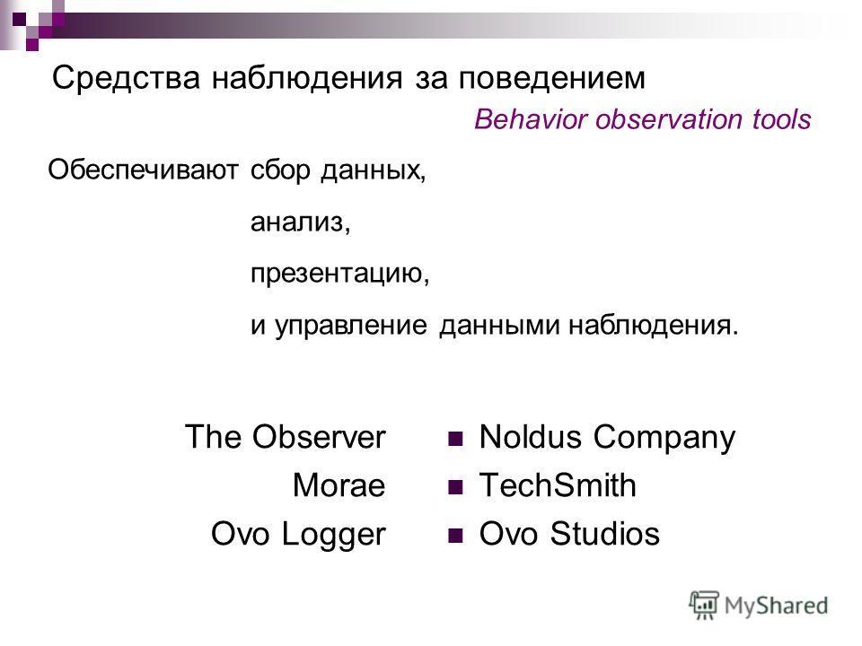 Средства наблюдения за поведением Behavior observation tools Тhe Observer Мorae Ovo Logger Noldus Company TechSmith Ovo Studios Обеспечивают сбор данных, анализ, презентацию, и управление данными наблюдения.