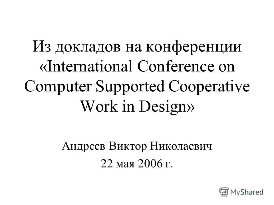 Из докладов на конференции «International Conference on Computer Supported Cooperative Work in Design» Андреев Виктор Николаевич 22 мая 2006 г.