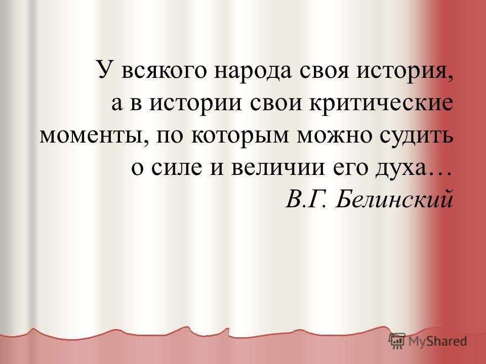 У всякого народа своя история, а в истории свои критические моменты, по которым можно судить о силе и величии его духа… В.Г. Белинский
