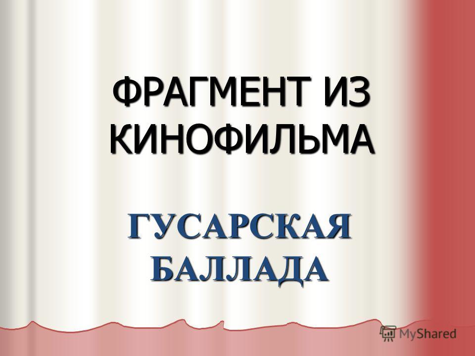 ФРАГМЕНТ ИЗ КИНОФИЛЬМА ГУСАРСКАЯ БАЛЛАДА