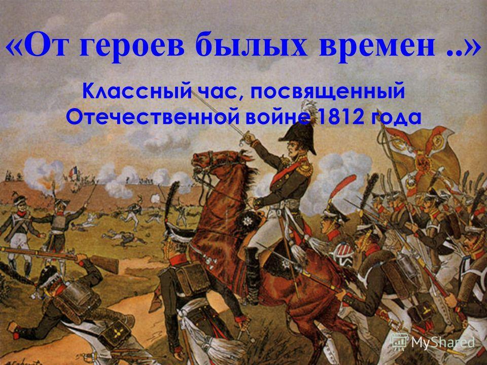 «От героев былых времен..» Классный час, посвященный Отечественной войне 1812 года