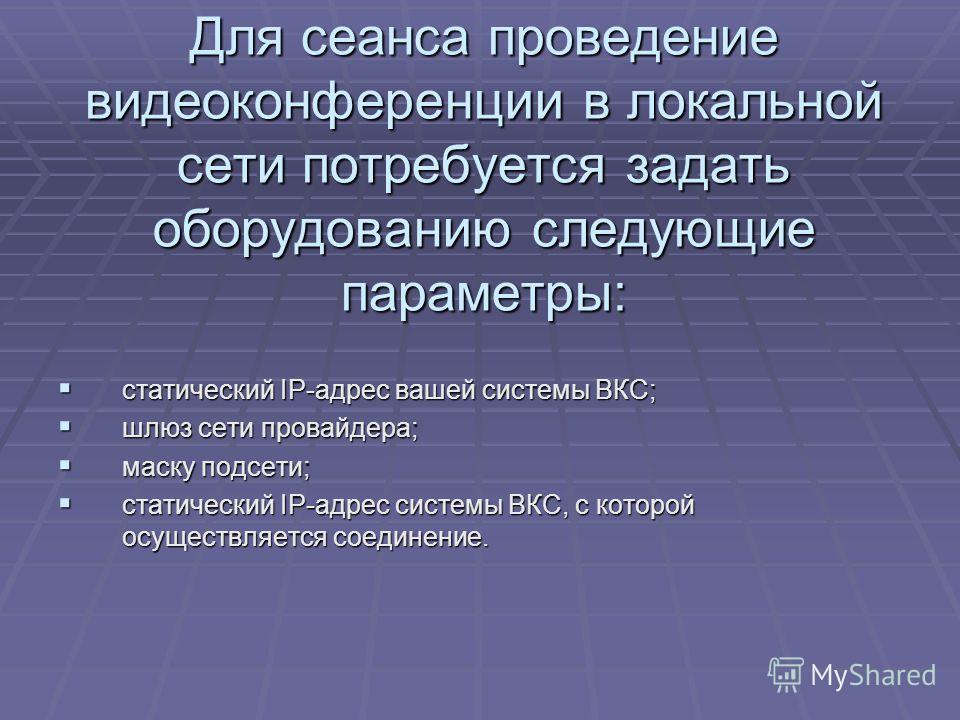 Для сеанса проведение видеоконференции в локальной сети потребуется задать оборудованию следующие параметры: статический IP-адрес вашей системы ВКС; статический IP-адрес вашей системы ВКС; шлюз сети провайдера; шлюз сети провайдера; маску подсети; ма