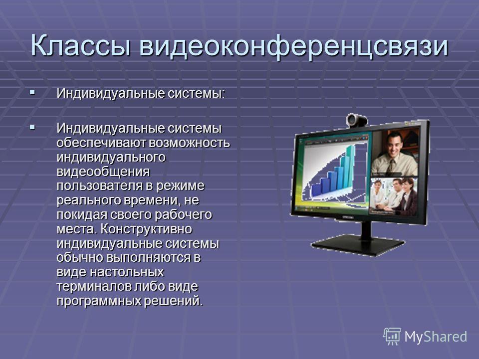 Классы видеоконференцсвязи Индивидуальные системы: Индивидуальные системы: Индивидуальные системы обеспечивают возможность индивидуального видеообщения пользователя в режиме реального времени, не покидая своего рабочего места. Конструктивно индивидуа