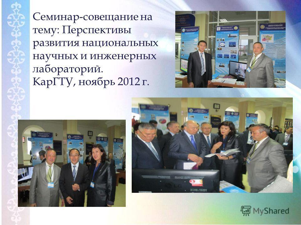 Семинар-совещание на тему: Перспективы развития национальных научных и инженерных лабораторий. КарГТУ, ноябрь 2012 г.