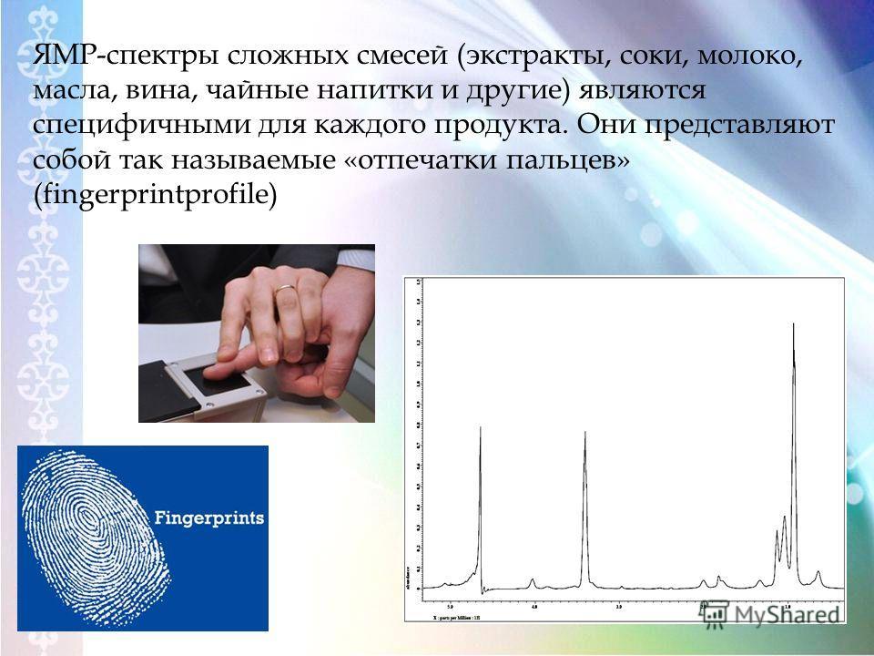 ЯМР-спектры сложных смесей (экстракты, соки, молоко, масла, вина, чайные напитки и другие) являются специфичными для каждого продукта. Они представляют собой так называемые «отпечатки пальцев» (fingerprintprofile)
