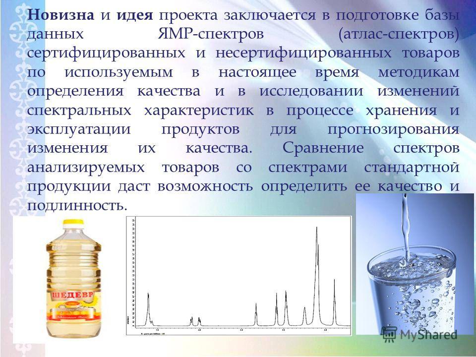 Новизна и идея проекта заключается в подготовке базы данных ЯМР-спектров (атлас-спектров) сертифицированных и несертифицированных товаров по используемым в настоящее время методикам определения качества и в исследовании изменений спектральных характе