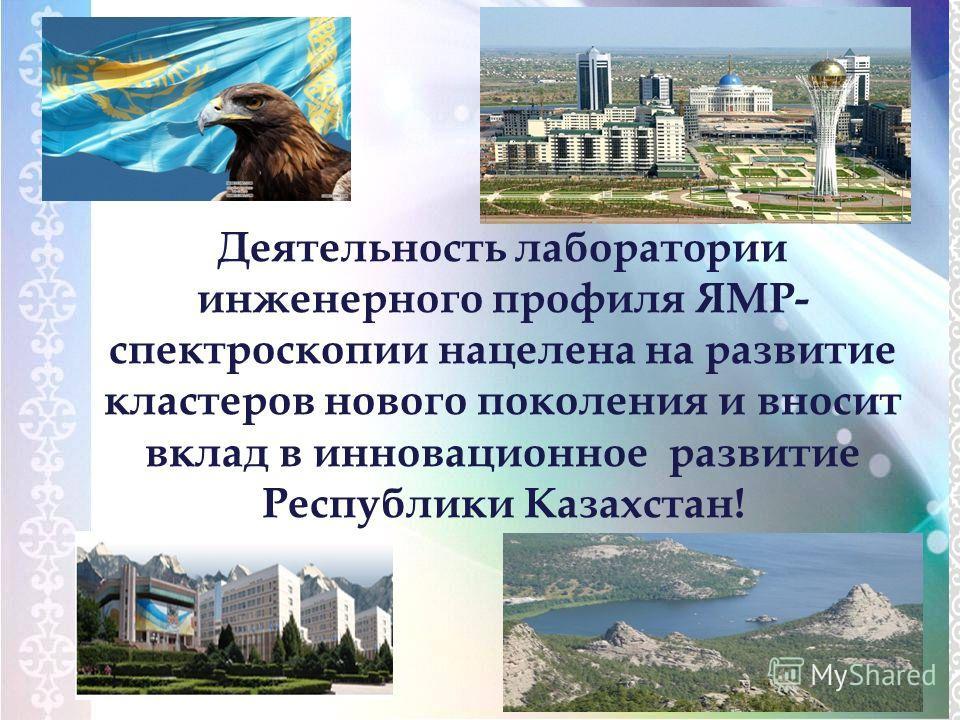 Деятельность лаборатории инженерного профиля ЯМР- спектроскопии нацелена на развитие кластеров нового поколения и вносит вклад в инновационное развитие Республики Казахстан!