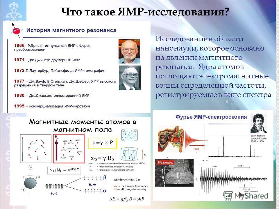 Что такое ЯМР-исследования? Исследование в области нанонауки, которое основано на явлении магнитного резонанса. Ядра атомов поглощают электромагнитные волны определенной частоты, регистрируемые в виде спектра