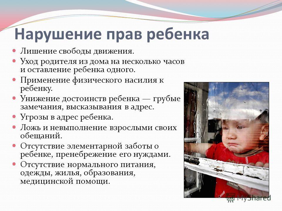Нарушение прав ребенка Лишение свободы движения. Уход родителя из дома на несколько часов и оставление ребенка одного. Применение физического насилия к ребенку. Унижение достоинств ребенка грубые замечания, высказывания в адрес. Угрозы в адрес ребенк