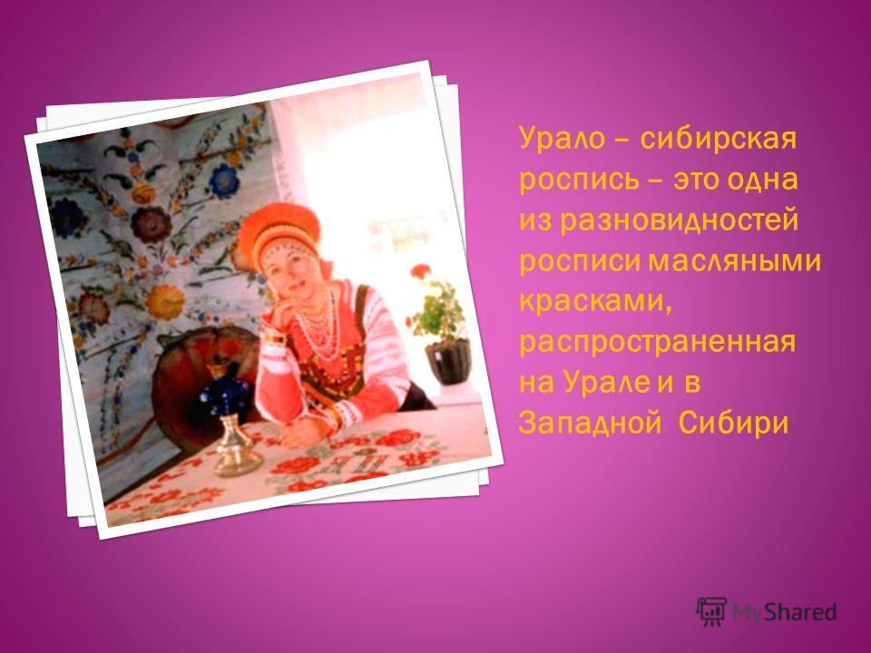 Урало – сибирская роспись – это одна из разновидностей росписи масляными красками, распространенная на Урале и в Западной Сибири