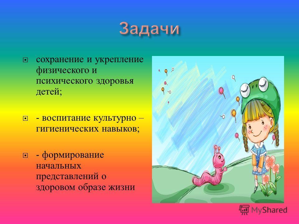 сохранение и укрепление физического и психического здоровья детей ; - воспитание культурно – гигиенических навыков ; - формирование начальных представлений о здоровом образе жизни