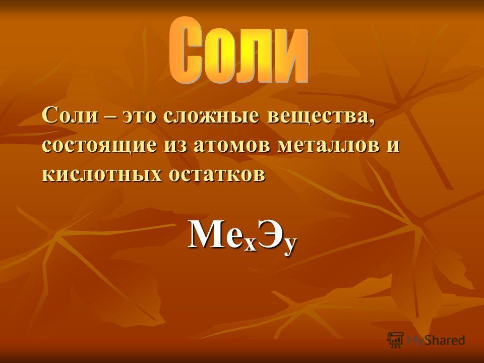 Ме х Э у Соли – это сложные вещества, состоящие из атомов металлов и кислотных остатков