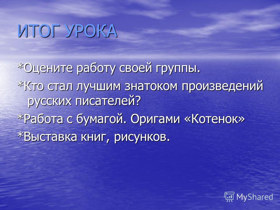ИТОГ УРОКА *Оцените работу своей группы. *Кто стал лучшим знатоком произведений русских писателей? *Работа с бумагой. Оригами «Котенок» *Выставка книг, рисунков.