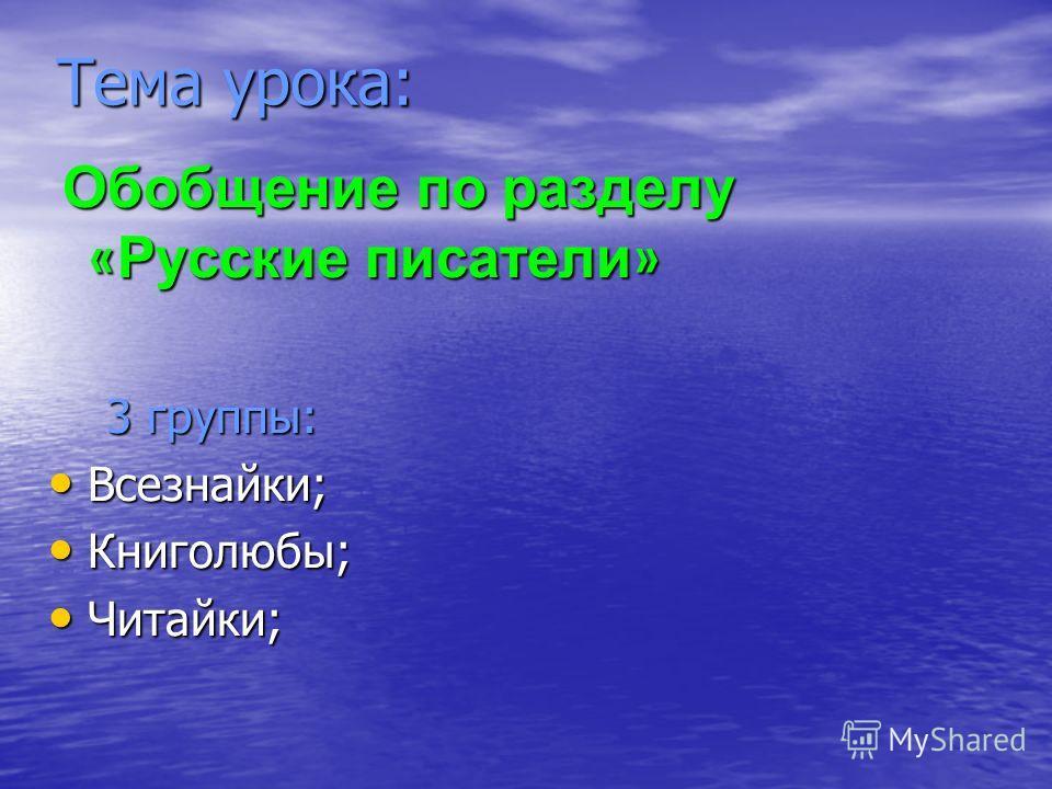 Тема урока: Обобщение по разделу « Русские писатели » Обобщение по разделу « Русские писатели » 3 группы: 3 группы: Всезнайки; Всезнайки; Книголюбы; Книголюбы; Читайки; Читайки;