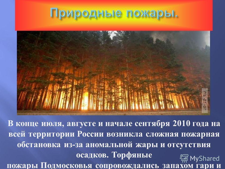 В конце июля, августе и начале сентября 2010 года на всей территории России возникла сложная пожарная обстановка из-за аномальной жары и отсутствия осадков. Торфяные пожары Подмосковья сопровождались запахом гари и сильным задымлением в Москве и во м