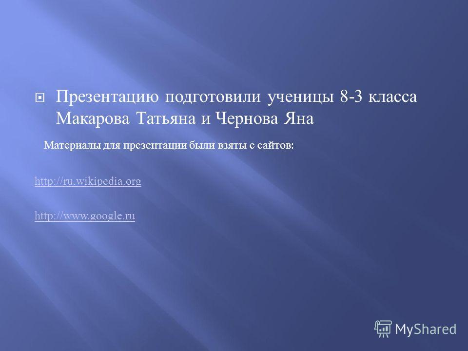 Презентацию подготовили ученицы 8-3 класса Макарова Татьяна и Чернова Яна Материалы для презентации были взяты с сайтов : http://ru.wikipedia.org http://www.google.ru