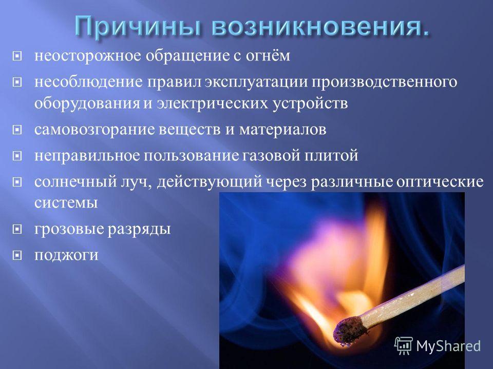 неосторожное обращение с огнём несоблюдение правил эксплуатации производственного оборудования и электрических устройств самовозгорание веществ и материалов неправильное пользование газовой плитой cолнечный луч, действующий через различные оптические