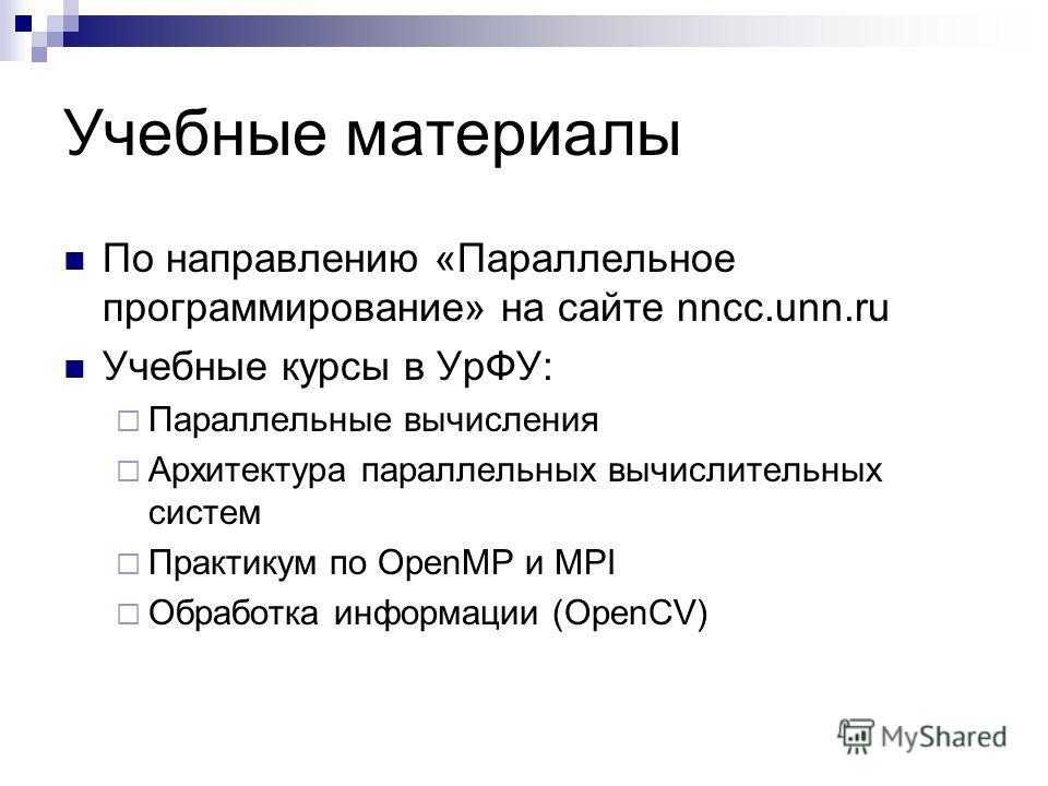 Учебные материалы По направлению «Параллельное программирование» на сайте nncc.unn.ru Учебные курсы в УрФУ: Параллельные вычисления Архитектура параллельных вычислительных систем Практикум по OpenMP и MPI Обработка информации (OpenCV)
